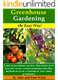 Greenhouse Gardening the Easy Way!: Learn to Greenhouse Garden: What plants grow best, how to use vertical gardening and other methods to create an optimal ... or seasonal greenhouse. (English Edition)