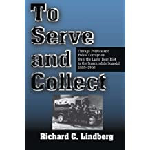 To Serve and Collect: Chicago Politics and Police Corruption from the Lager Beer Riot to the Summerdale Scandal, 1855-1960 by Richard C Lindberg (1998-08-01)
