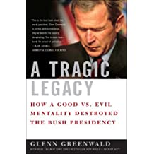 A Tragic Legacy: How a Good Vs. Evil Mentality Destroyed the Bush Presidency by Glenn Greenwald (2007-06-12)