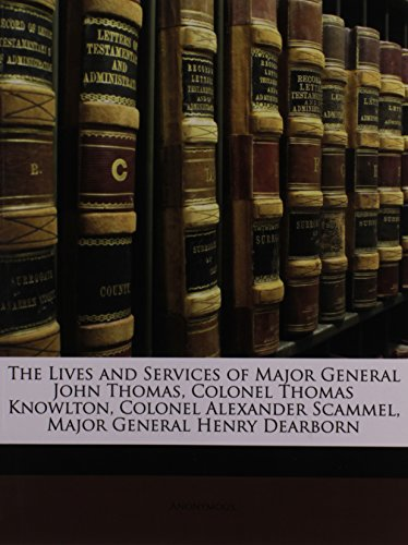 The Lives and Services of Major General John Thomas, Colonel Thomas Knowlton, Colonel Alexander Scammel, Major General Henry Dearborn