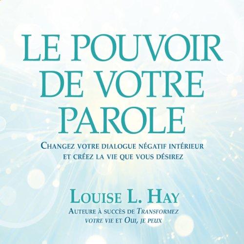 Le pouvoir de votre parole: Changez votre dialogue négatif intérieur et créez la vie que vous désirez par Louise L. Hay