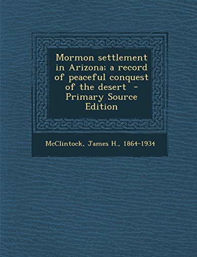 Mormon settlement in Arizona; a record of peaceful conquest of the desert