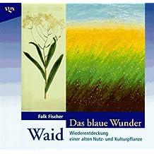 Das blaue Wunder Waid. Wiederentdeckung einer alten Heil- und Färbepflanze