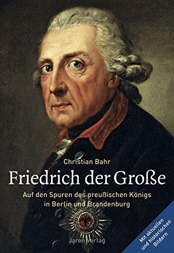 Friedrich der Große: Auf den Spuren des preußischen Königs in Berlin und Brandenburg