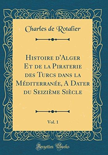 Histoire d'Alger Et de la Piraterie des Turcs dans la Méditerranée, A Dater du Seizième Siècle, Vol. 1 (Classic Reprint)