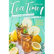 Tea Time!: Chill Out with 40 Iced Tea Recipes You Can Make at Home - Refreshing, Energizing, and Soothing (English Edition)