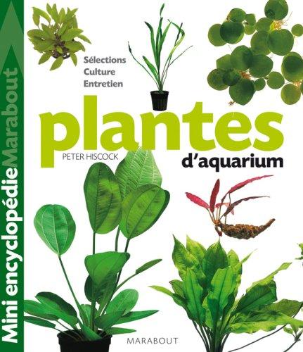 Plantes d'aquarium : Tout ce qu'il faut savoir sur les plantes d'aquarium, de leur culture  leur parfait panouissement en passant par le choix des plus belles varits