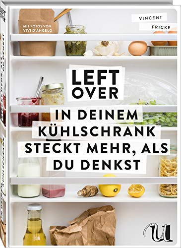 Leftover: In deinem Kühlschrank steckt mehr, als du denkst | so schnell und einfach ist Resteverwertung | clever und nachhaltig kochen | Zero Waste Kochbuch mit vielen kreativen Rezepten
