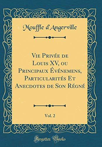 Vie Privée de Louis XV, Ou Principaux Événemens, Particularités Et Anecdotes de Son Régné, Vol. 2 (Classic Reprint)