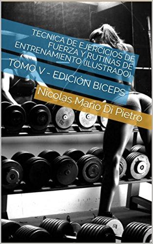 Tecnica de Ejercicios de Fuerza y Rutinas de Entrenamiento (ILUSTRADO): TOMO V - EDICIÓN BICEPS por Nicolas Mario Di Pietro