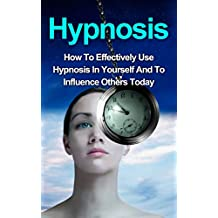 Hypnosis: How To Effectively Use Hypnosis In Yourself And To Influence Others (Hypnosis, Self  Hypnosis, Hypnosis Sex, Hypnosis for weight loss, Hypnotic ... Free, Hypnosis Scripts) (English Edition)