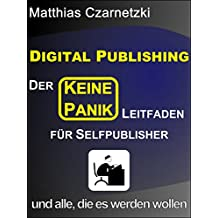 """Digital Publishing: Der """"KEINE PANIK"""" Leitfaden für Selfpublisher und alle, die es werden wollen.: Vom Manuskript zum Leser - ohne Verlag"""