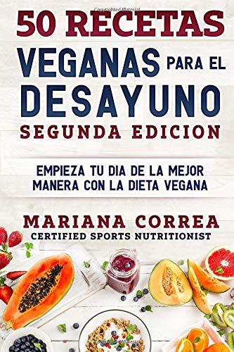 50 RECETAS VEGANAS PARA El DESAYUNO SEGUNDA EDICION: EMPIEZA TU DIA DE LA MEJOR MANERA CON La DIETA VEGANA por Mariana Correa