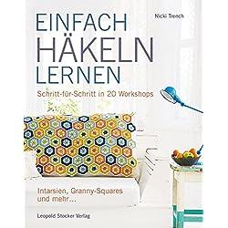 EINFACH HÄKELN LERNEN: Schritt für Schritt in 20 Workshops Intarsien, Granny-Squares und mehr