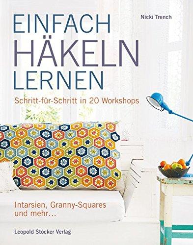 EINFACH HÄKELN LERNEN: Schritt für Schritt in 20 Workshops Intarsien, Granny-Squares und mehr -