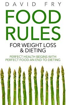Food Rules for Weight Loss & Dieting: Perfect Health Begins with Perfect Food an End to Dieting by [Fry, David]