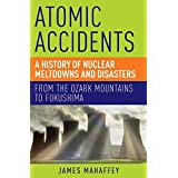 Atomic Accidents – A History of Nuclear Meltdowns and Disasters: From the Ozark Mountains to Fukushima