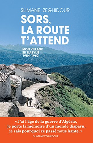 Sors, la route t'attend : mon village en Kabylie 1954-1962