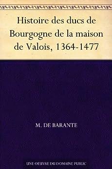 Histoire des ducs de Bourgogne de la maison de Valois, 1364-1477 par [de Barante, M.]