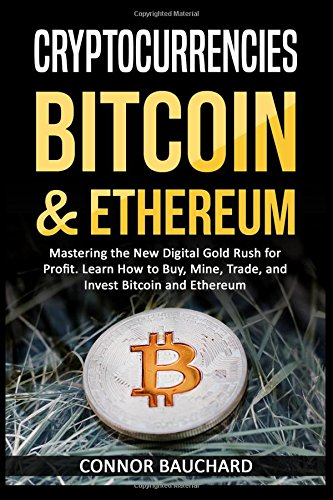 Cryptocurrencies: Bitcoin & Ethereum: Mastering the New Digital Gold Rush for Profit. Learn How to Buy, Mine, Trade, and Invest Bitcoin & Ethereum por Connor Bauchard