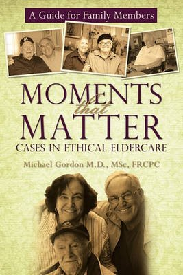 [(Moments That Matter : Cases in Ethical Eldercare: A Guide for Family Members)] [By (author) MD Dr Michael Gordon ] published on (March, 2010)