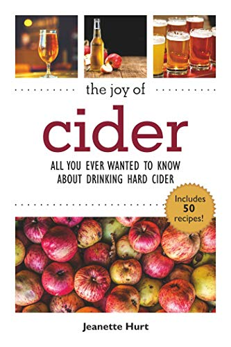 The Joy of Cider: All You Ever Wanted to Know About Hard Cider But Were Afraid to Ask (Joy of Series)