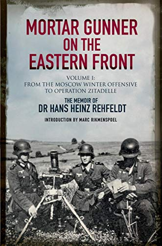 Mortar Gunner on the Eastern Front: The Memoir of Dr Hans Rehfeldt. Volume 1: From the Moscow Winter Offensive to Operation Zitadelle (English Edition)