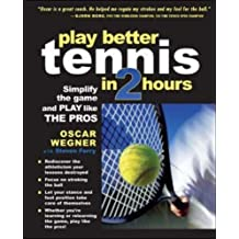 PLAY BETTER TENNIS IN TWO HOURS: Simplify the Game and Play Like the Pros by Oscar Wegner (2005-01-01)