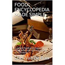 FOOD ENCYCLOPEDIA MADE SIMPLE : A simple food encyclopedia for those who love cooking eating and drinking (English Edition)
