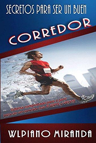 Secretos para ser un buen corredor: Sistema comprobado paso a paso para ser un corredor más fuerte y veloz por Willy Miranda