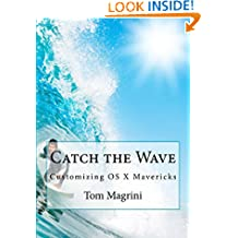Catch the Wave: Customizing OS X Mavericks - 2nd Edition: Fantastic Tricks, Tweaks, Hacks, Secret Commands, & Hidden Features to Customize Your OS X User Experience