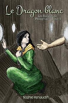 Le Dragon blanc - Les Enfants de Prométhée, Tome 1 par [Renaudin, Sophie]
