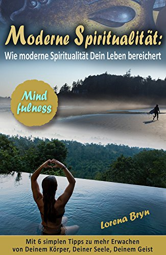 Moderne Spiritualität: Wie moderne Spiritualität Dein Leben bereichert: Mit 6 simplen Tipps zu mehr Erwachen von Deinem Körper, Deiner Seele, Deinem Geist