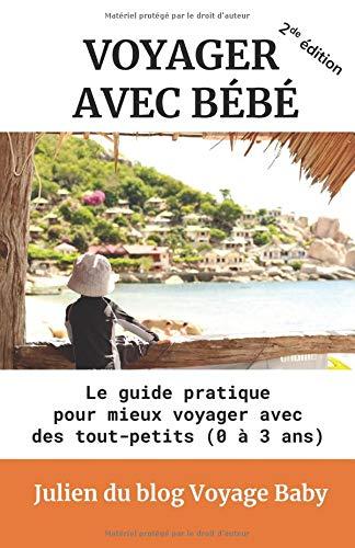 Voyager Avec Bébé: Le Guide Pratique Des Voyages Et Vacances Avec Des Tout-petits 0 à 3 Ans, Près De Chez Soi Ou à L'autre Bout Du Monde !