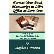 Format Your Book Manuscript in Libre Office at Zero Cost: Formatting Your Manuscript for Publication Libre Office 4.2 Edition: Volume 6 (The Zero Cost Self Publishing Series)