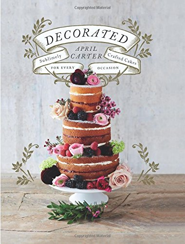 Decorated: 30 Sublimely Decorated Cakes for Every Occasion por April Carter