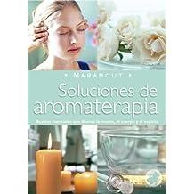 Soluciones de Aromaterapia: Aceites Esenciales Para Elevar La Mente, El Cuerpo y El Espiritu (Marabout)