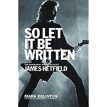 So Let It Be Written: The Biography of Metallica's James Hetfield