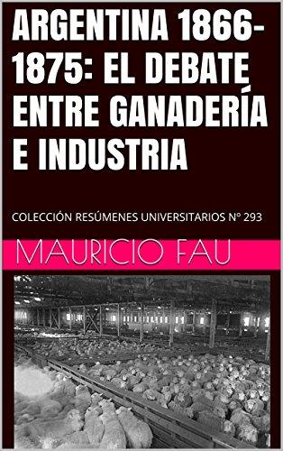 ARGENTINA 1866-1875: EL DEBATE ENTRE GANADERÍA E INDUSTRIA: COLECCIÓN RESÚMENES UNIVERSITARIOS Nº 293 por Mauricio Fau