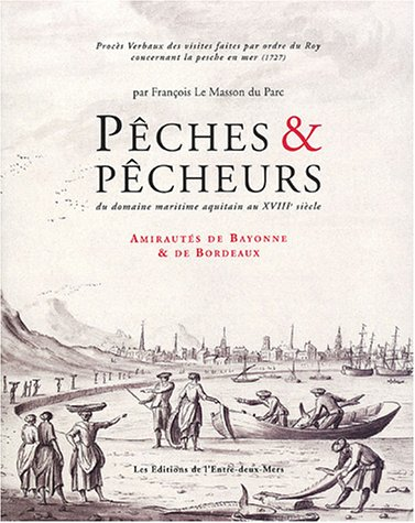 Pêches & pêcheurs du domaine maritime aquitain au XVIIIe siècle : Tome 1, Amirauté de Bayonne