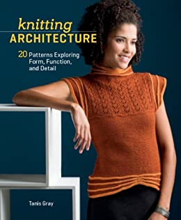 Knitting Architecture: 20 Patterns Exploring Form, Function, and Detail by [Gray, Tanis]