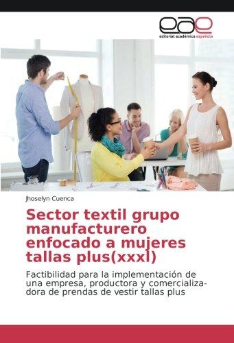Sector textil grupo manufacturero enfocado a mujeres tallas plus(xxxl): Factibilidad para la implementación de una empresa, productora y comercializa-dora de prendas de vestir tallas plus (Prendas Vestir De)