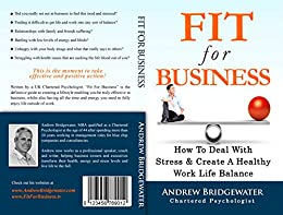 Fit For Business: How To Deal With Stress & Create A Healthy Work Life Balance by [Bridgewater, Andrew]