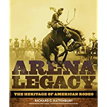 Arena Legacy: The Heritage of American Rodeo (The Western Legacies Series) by Richard C. Rattenbury (2010-10-29)