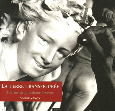 La terre transfigurée : 250 Ans de porcelaine à Sèvres par Sophie Zénon, Barbara de Montaigu, Tamara Préaud, Gérard Jonca