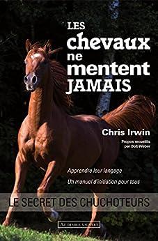 Les chevaux ne mentent jamais: Le secret des chuchoteurs par [IRWIN, Chris]