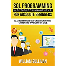 "SQL Programming & Database Management For Absolute Beginners SQL Server, Structured Query Language Fundamentals: ""Learn - By Doing"" Approach And Master SQL (English Edition)"