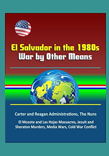 el-salvador-in-the-1980s-war-by-other-means-carter-and-reagan-administrations-the-nuns-el-mozote-and