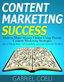 """Content Marketing Success - How to Make Money Online Using Proven Content Marketing Strategies (how to """"Flirt for Money"""" with Social Media and essential tips for the New SEO) (English Edition) par [Coeli, Gabriel]"""