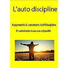 L'auto-discipline : Apprendre à construire Self-Discipline Et atteindre tous vos objectifs (La gestion du temps, la volonté, la force mentale, d'habitudes, ... de soi, d'esprit positif) (French Edition)